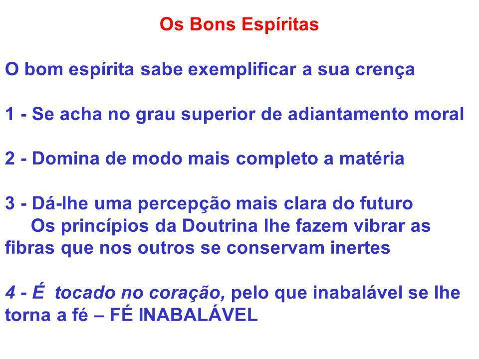 Os Bons Espíritas O bom espírita sabe exemplificar a sua crença 1 - Se acha no grau superior de adiantamento moral 2 - Domina de modo mais completo a