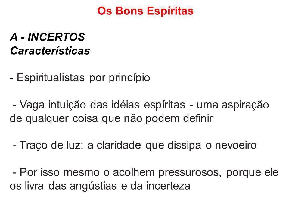 Os Bons Espíritas A - INCERTOS Características - Espiritualistas por princípio - Vaga intuição das idéias espíritas - uma aspiração de qualquer coisa