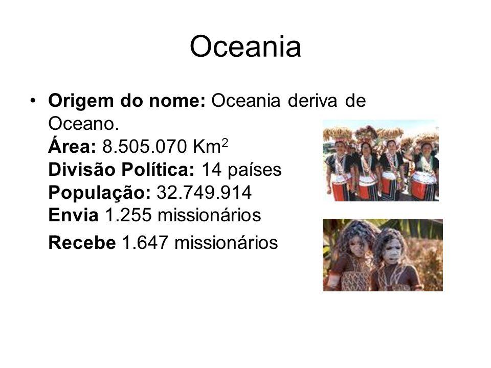 Origem do nome: Oceania deriva de Oceano. Área: 8.505.070 Km 2 Divisão Política: 14 países População: 32.749.914 Envia 1.255 missionários Recebe 1.647