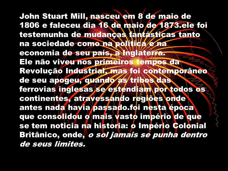 John Stuart Mill, nasceu em 8 de maio de 1806 e faleceu dia 16 de maio de 1873.ele foi testemunha de mudanças fantásticas tanto na sociedade como na p