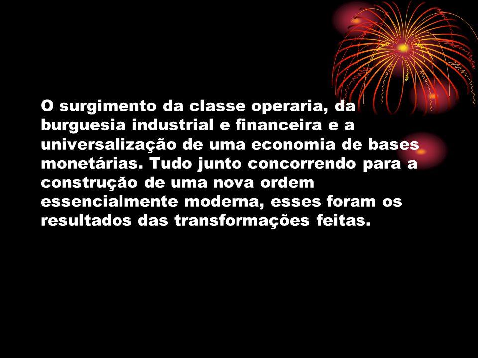 O surgimento da classe operaria, da burguesia industrial e financeira e a universalização de uma economia de bases monetárias. Tudo junto concorrendo