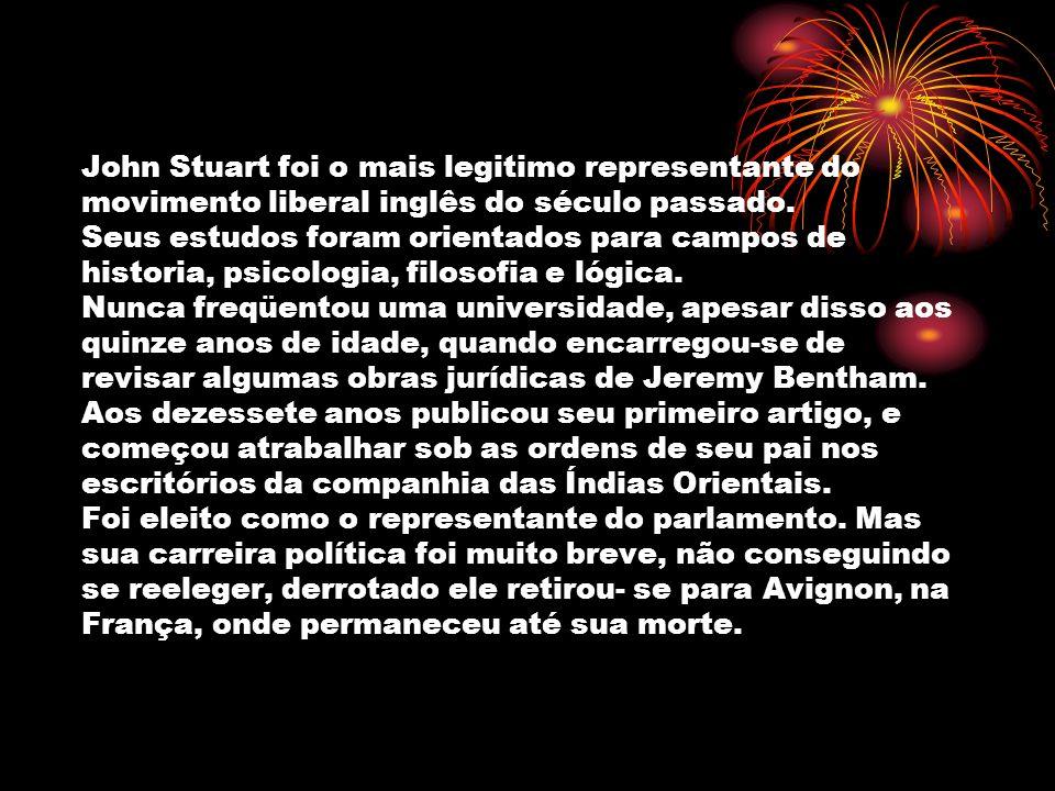 John Stuart foi o mais legitimo representante do movimento liberal inglês do século passado. Seus estudos foram orientados para campos de historia, ps