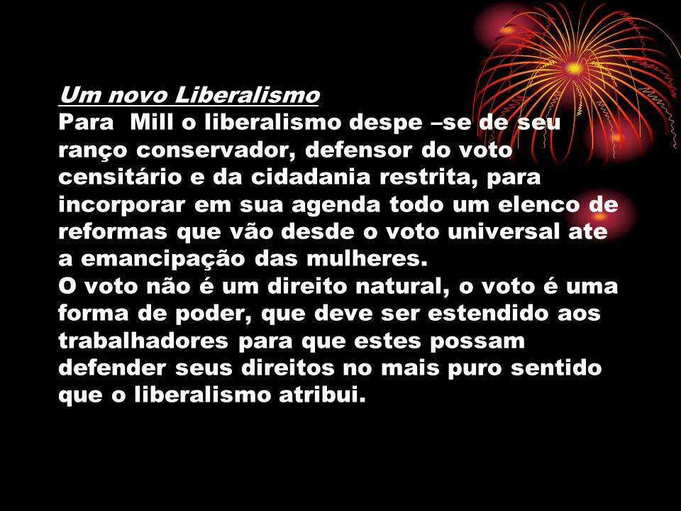 Um novo Liberalismo Para Mill o liberalismo despe –se de seu ranço conservador, defensor do voto censitário e da cidadania restrita, para incorporar e