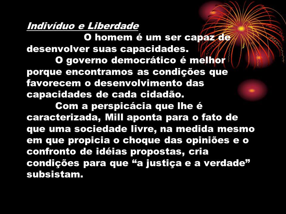 Indivíduo e Liberdade O homem é um ser capaz de desenvolver suas capacidades. O governo democrático é melhor porque encontramos as condições que favor