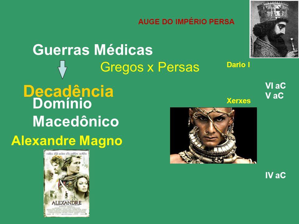 Decadência Guerras Médicas Domínio Macedônico Gregos x Persas Dario I Xerxes VI aC V aC IV aC Alexandre Magno AUGE DO IMPÉRIO PERSA