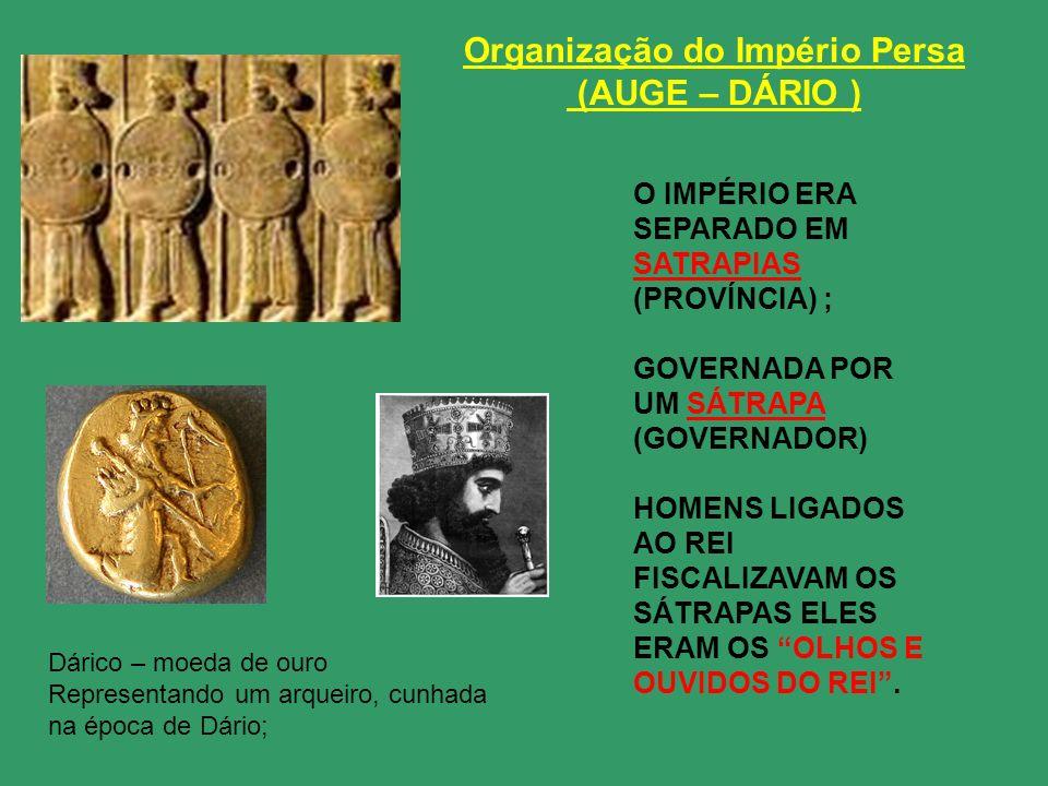 Organização do Império Persa (AUGE – DÁRIO ) O IMPÉRIO ERA SEPARADO EM SATRAPIAS (PROVÍNCIA) ; GOVERNADA POR UM SÁTRAPA (GOVERNADOR) HOMENS LIGADOS AO