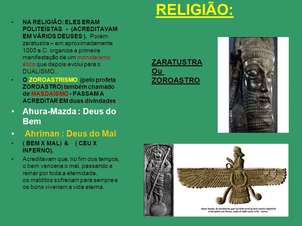 RELIGIÃO: NA RELIGIÃO: ELES ERAM POLITEÍSTAS - (ACREDITAVAM EM VÁRIOS DEUSES ). Porém zaratustra – em aproximadamente 1000 a.C. organiza a primeira ma