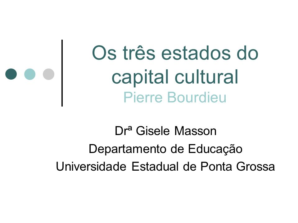 Os três estados do capital cultural Pierre Bourdieu Drª Gisele Masson Departamento de Educação Universidade Estadual de Ponta Grossa