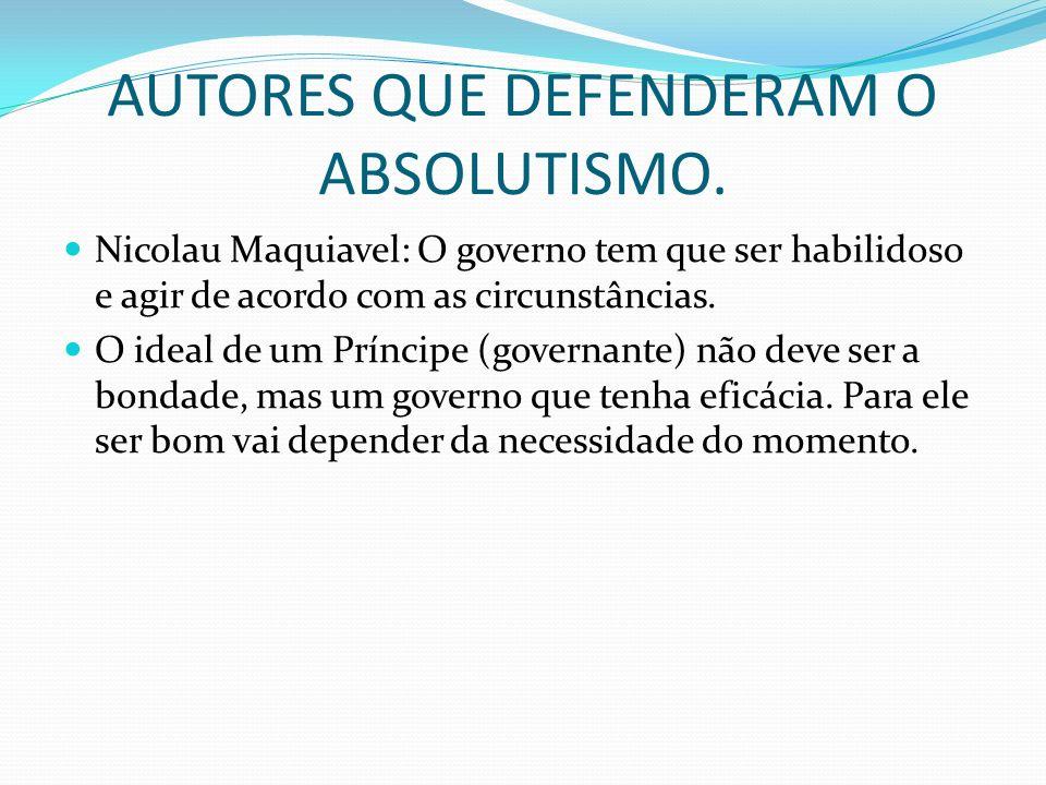 AUTORES QUE DEFENDERAM O ABSOLUTISMO. Nicolau Maquiavel: O governo tem que ser habilidoso e agir de acordo com as circunstâncias. O ideal de um Prínci
