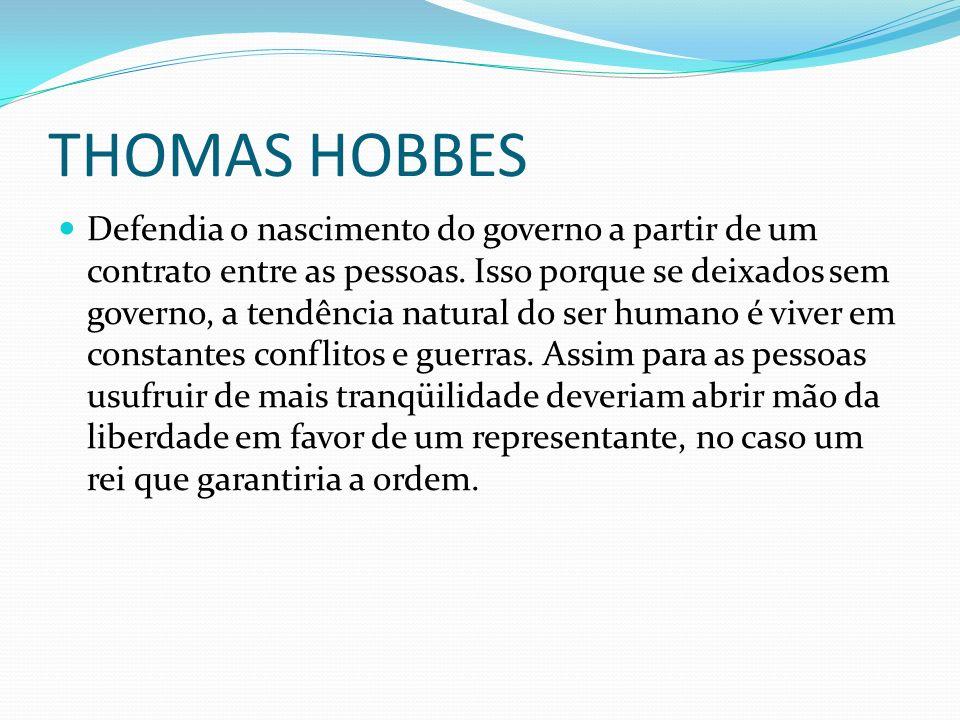 THOMAS HOBBES Defendia o nascimento do governo a partir de um contrato entre as pessoas. Isso porque se deixados sem governo, a tendência natural do s