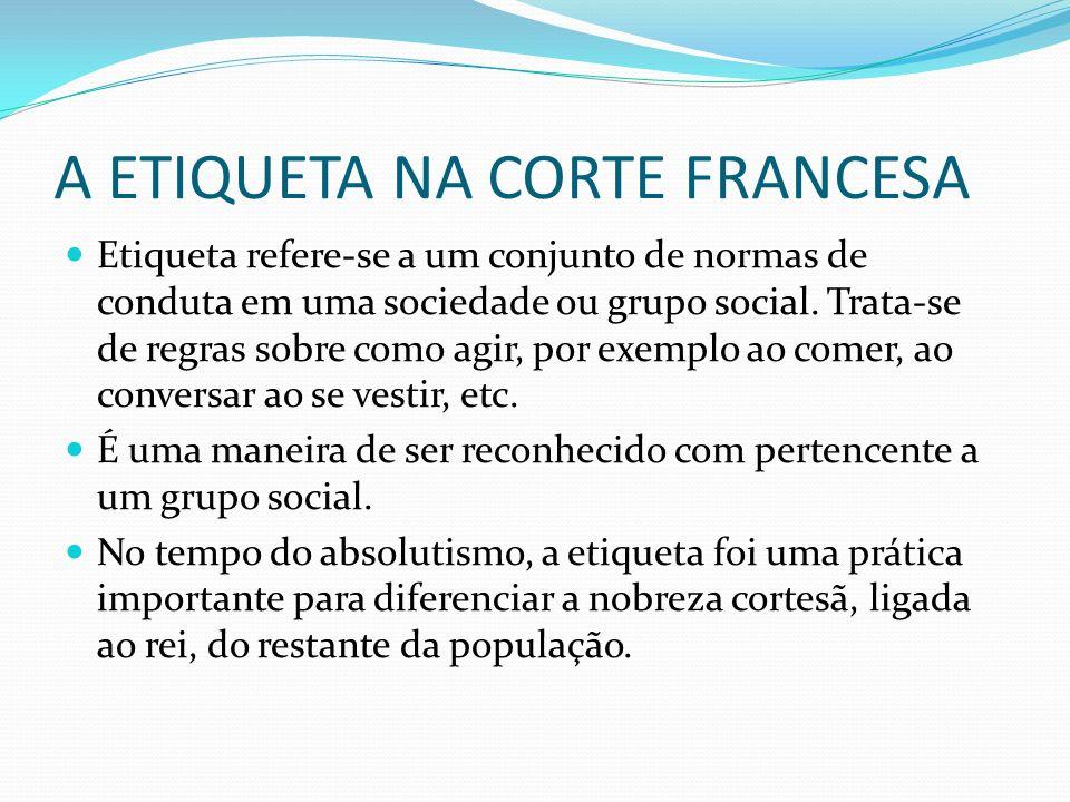 A ETIQUETA NA CORTE FRANCESA Etiqueta refere-se a um conjunto de normas de conduta em uma sociedade ou grupo social. Trata-se de regras sobre como agi