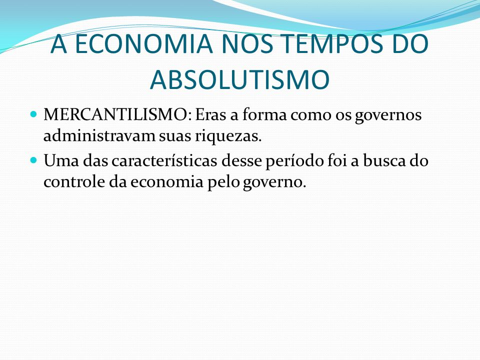 A ECONOMIA NOS TEMPOS DO ABSOLUTISMO MERCANTILISMO: Eras a forma como os governos administravam suas riquezas. Uma das características desse período f