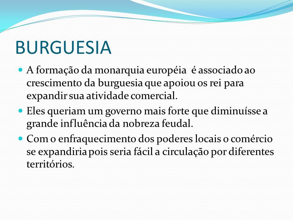 BURGUESIA A formação da monarquia européia é associado ao crescimento da burguesia que apoiou os rei para expandir sua atividade comercial. Eles queri