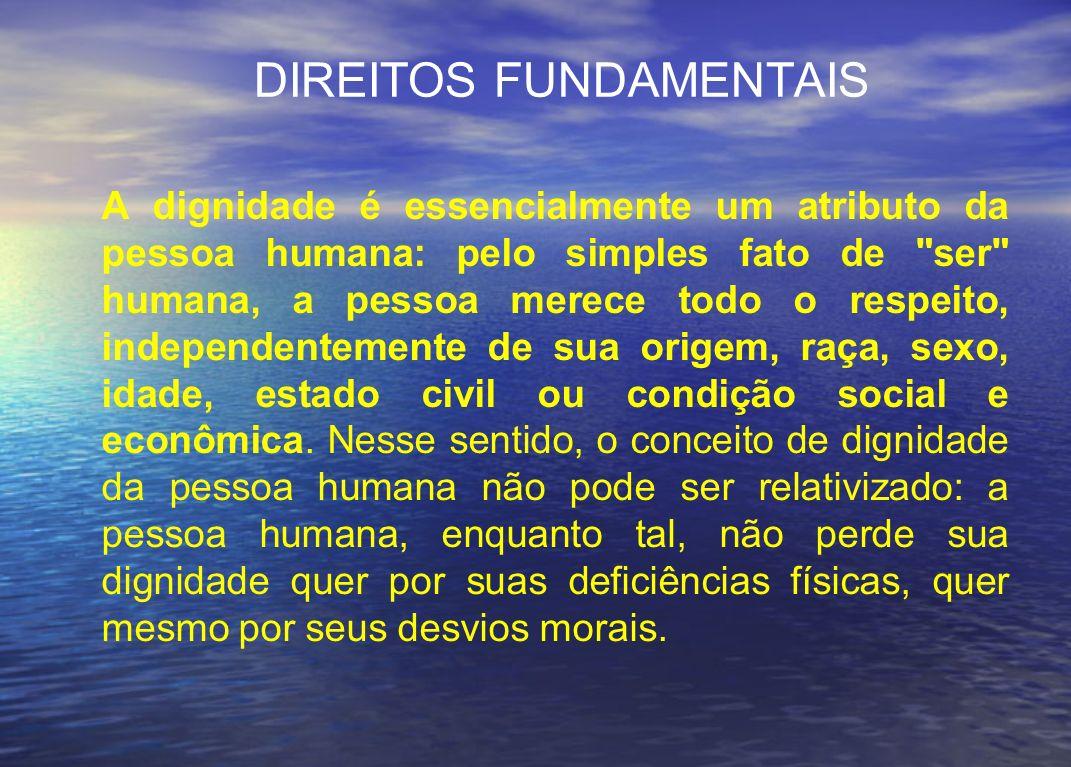 DIREITOS FUNDAMENTAIS A dignidade é essencialmente um atributo da pessoa humana: pelo simples fato de