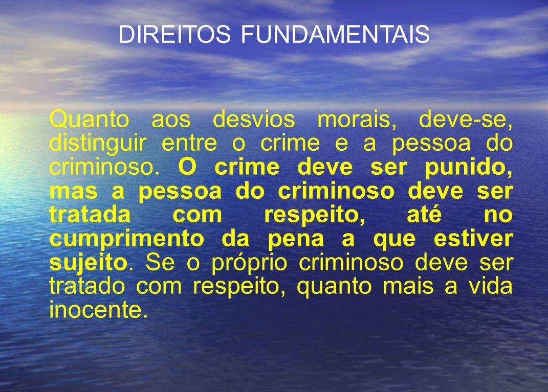Quanto aos desvios morais, deve-se, distinguir entre o crime e a pessoa do criminoso. O crime deve ser punido, mas a pessoa do criminoso deve ser trat