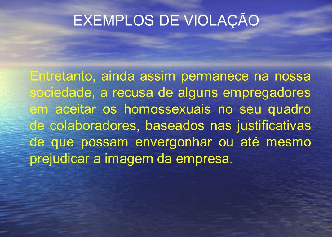 EXEMPLOS DE VIOLAÇÃO Entretanto, ainda assim permanece na nossa sociedade, a recusa de alguns empregadores em aceitar os homossexuais no seu quadro de