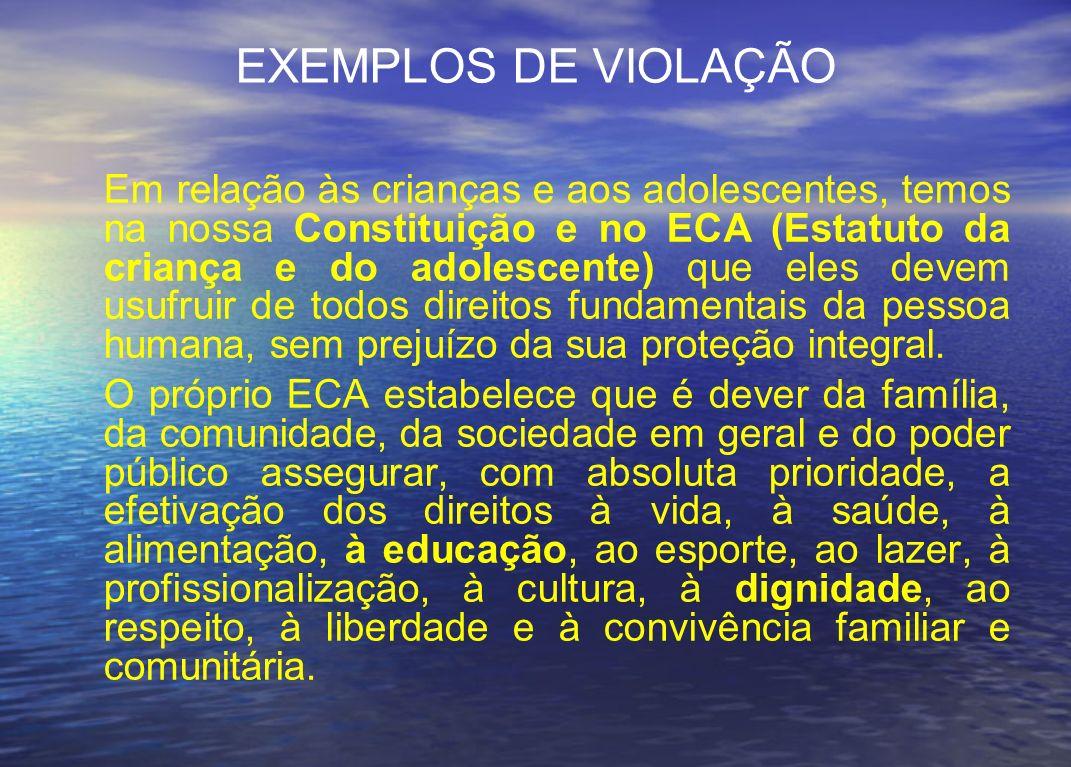 EXEMPLOS DE VIOLAÇÃO Em relação às crianças e aos adolescentes, temos na nossa Constituição e no ECA (Estatuto da criança e do adolescente) que eles d
