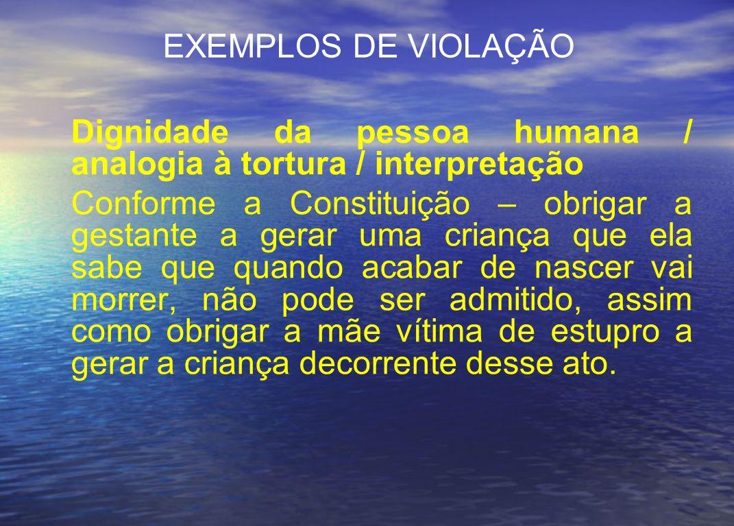 EXEMPLOS DE VIOLAÇÃO Dignidade da pessoa humana / analogia à tortura / interpretação Conforme a Constituição – obrigar a gestante a gerar uma criança