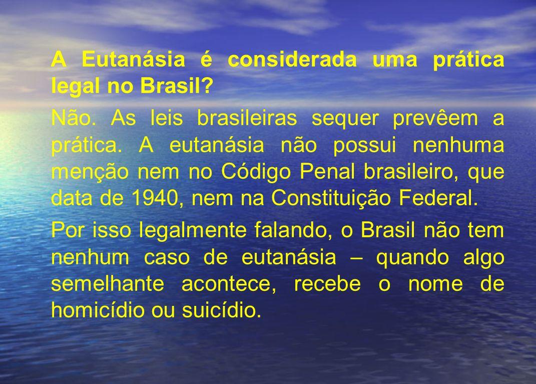 A Eutanásia é considerada uma prática legal no Brasil? Não. As leis brasileiras sequer prevêem a prática. A eutanásia não possui nenhuma menção nem no
