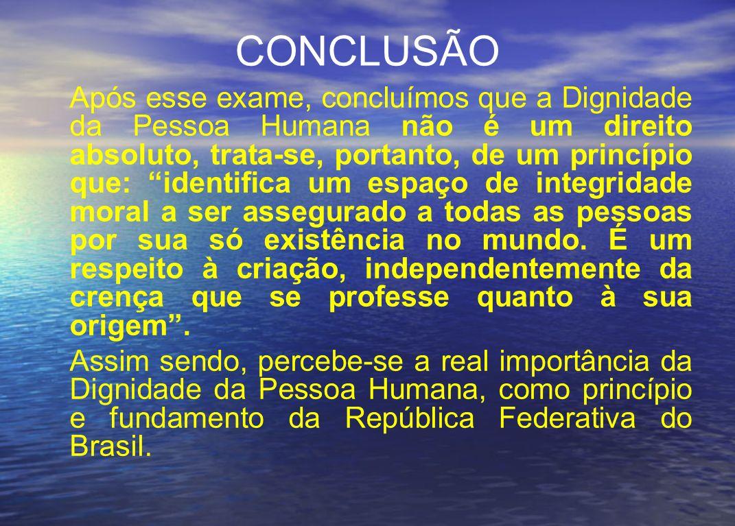 CONCLUSÃO Após esse exame, concluímos que a Dignidade da Pessoa Humana não é um direito absoluto, trata-se, portanto, de um princípio que: identifica