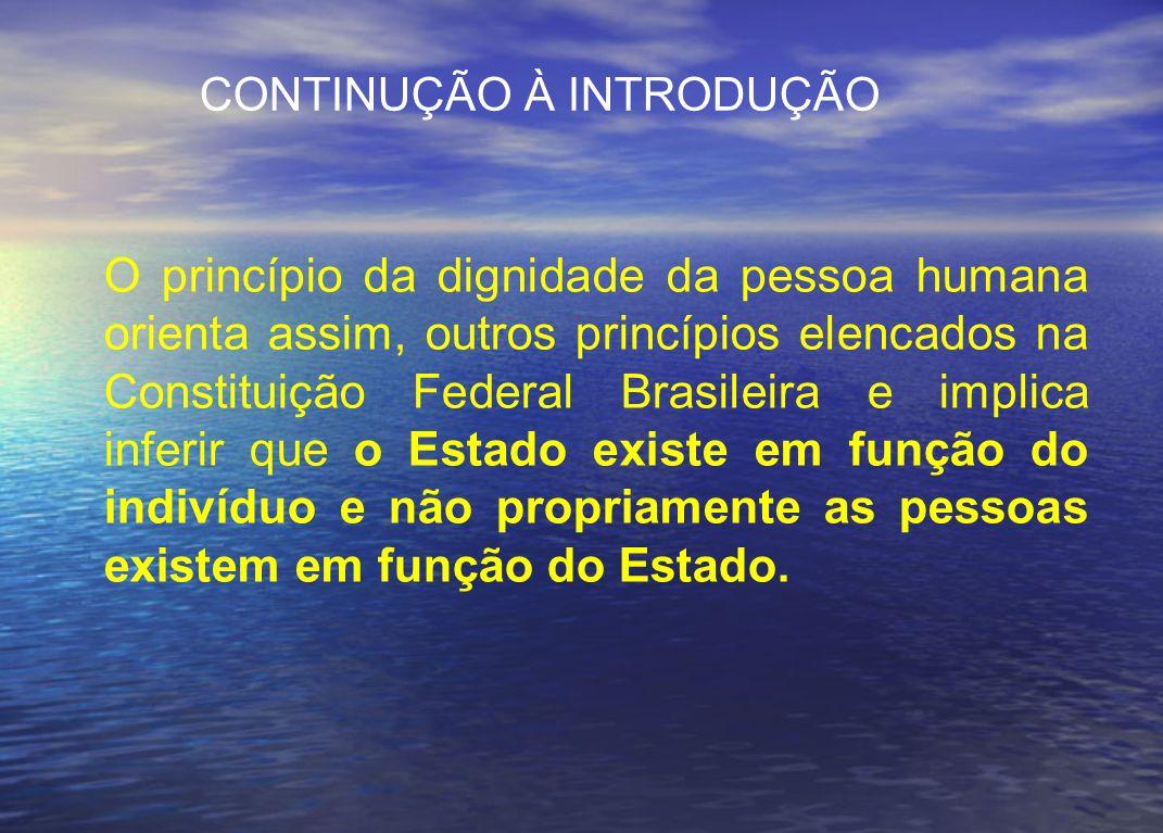 CONTINUÇÃO À INTRODUÇÃO O princípio da dignidade da pessoa humana orienta assim, outros princípios elencados na Constituição Federal Brasileira e impl