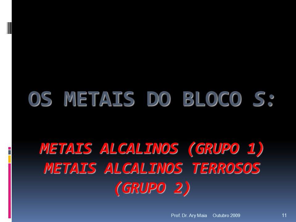OS METAIS DO BLOCO S: METAIS ALCALINOS (GRUPO 1) METAIS ALCALINOS TERROSOS (GRUPO 2) Outubro 2009 11 Prof.