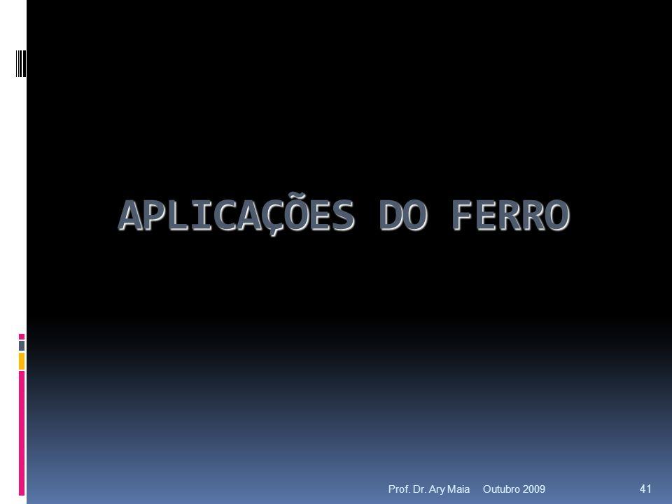 APLICAÇÕES DO FERRO Outubro 2009 41 Prof. Dr. Ary Maia