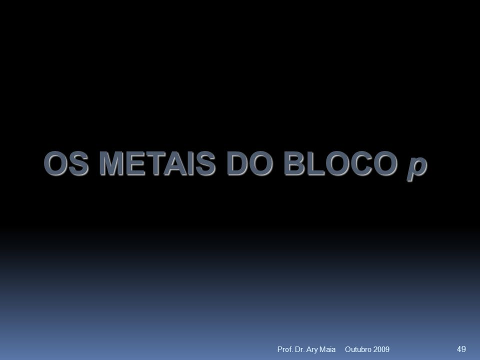 OS METAIS DO BLOCO p Outubro 2009 49 Prof. Dr. Ary Maia