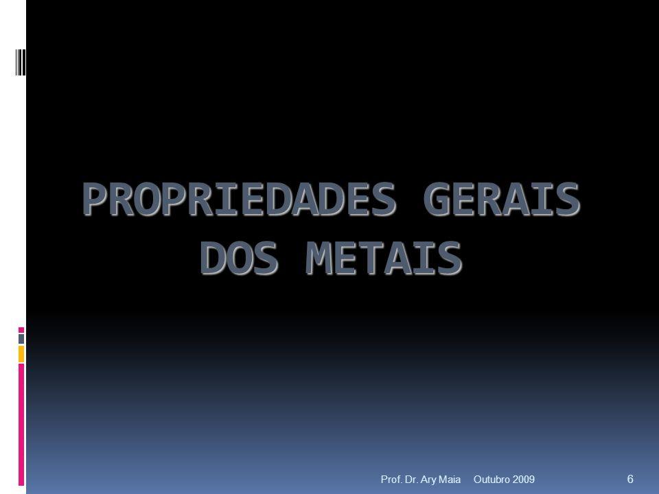 PROPRIEDADES GERAIS DOS METAIS Outubro 2009 6 Prof. Dr. Ary Maia