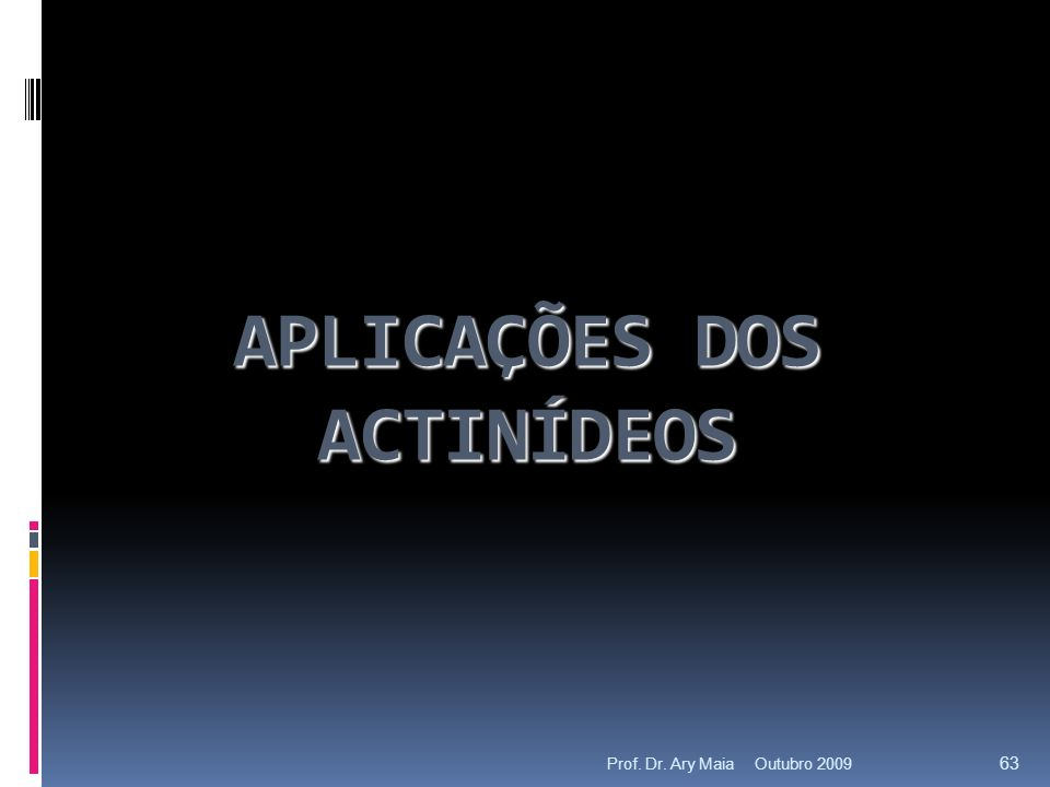 APLICAÇÕES DOS ACTINÍDEOS Outubro 2009 63 Prof. Dr. Ary Maia