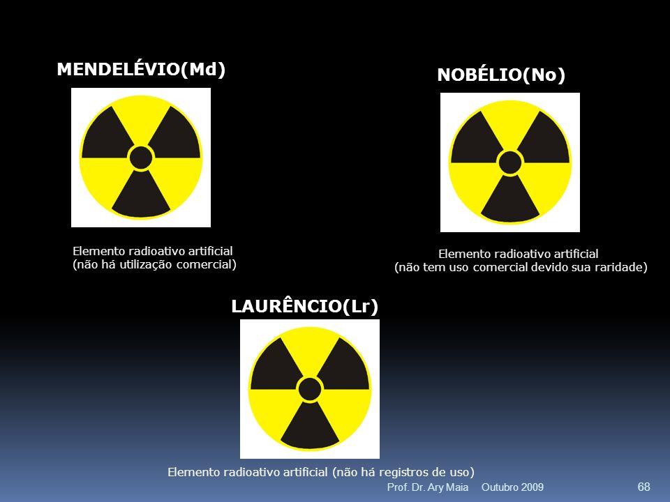 MENDELÉVIO(Md) Elemento radioativo artificial (não há utilização comercial) NOBÉLIO(No) Elemento radioativo artificial (não tem uso comercial devido sua raridade) LAURÊNCIO(Lr) Elemento radioativo artificial (não há registros de uso) Outubro 2009 68 Prof.