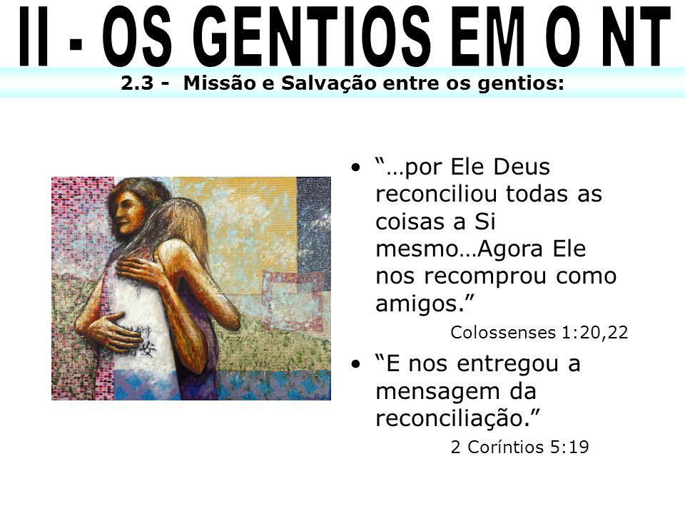 2.3 - Missão e Salvação entre os gentios: …por Ele Deus reconciliou todas as coisas a Si mesmo…Agora Ele nos recomprou como amigos. Colossenses 1:20,2