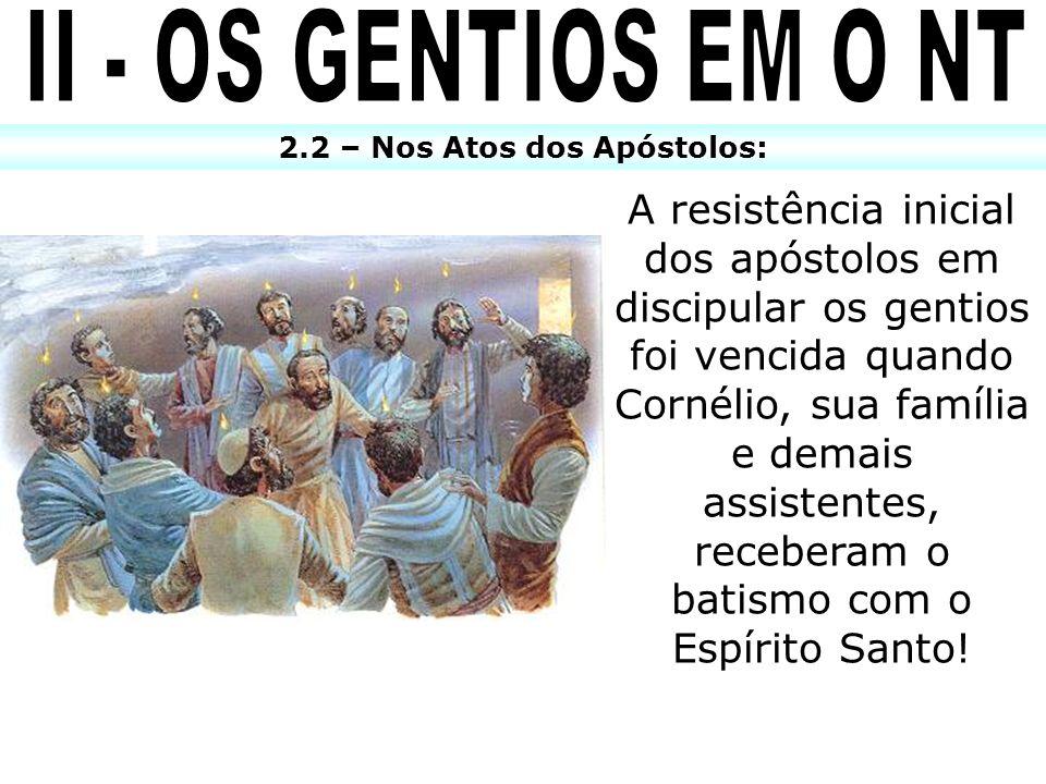 2.2 – Nos Atos dos Apóstolos: A resistência inicial dos apóstolos em discipular os gentios foi vencida quando Cornélio, sua família e demais assistent