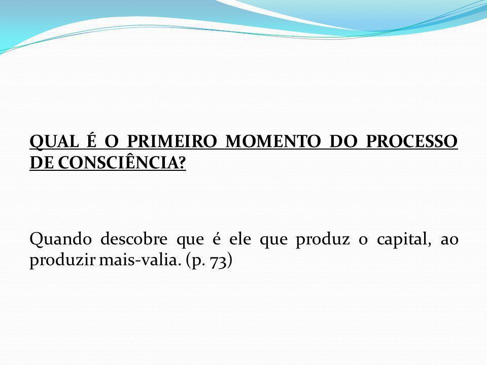 QUAL É O PRIMEIRO MOMENTO DO PROCESSO DE CONSCIÊNCIA? Quando descobre que é ele que produz o capital, ao produzir mais-valia. (p. 73)