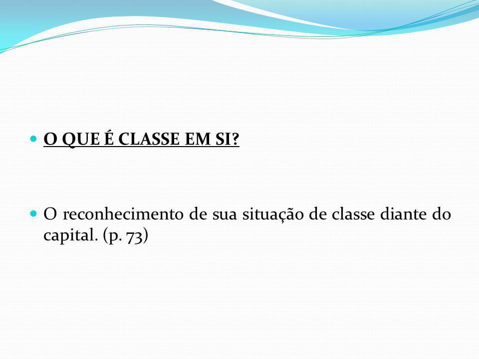 O QUE É CLASSE EM SI? O reconhecimento de sua situação de classe diante do capital. (p. 73)