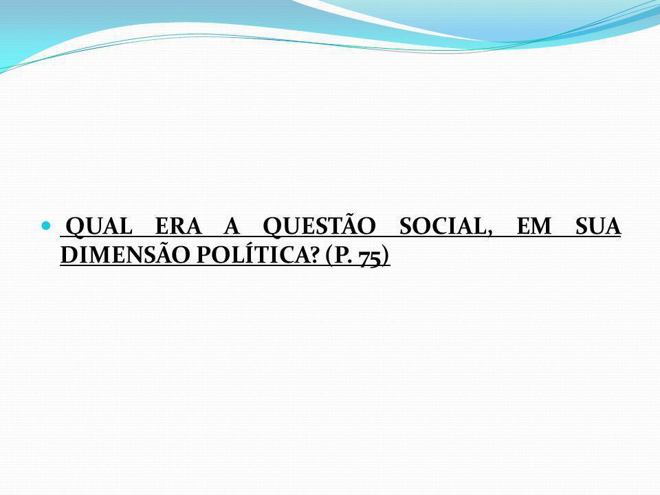 QUAL ERA A QUESTÃO SOCIAL, EM SUA DIMENSÃO POLÍTICA? (P. 75)