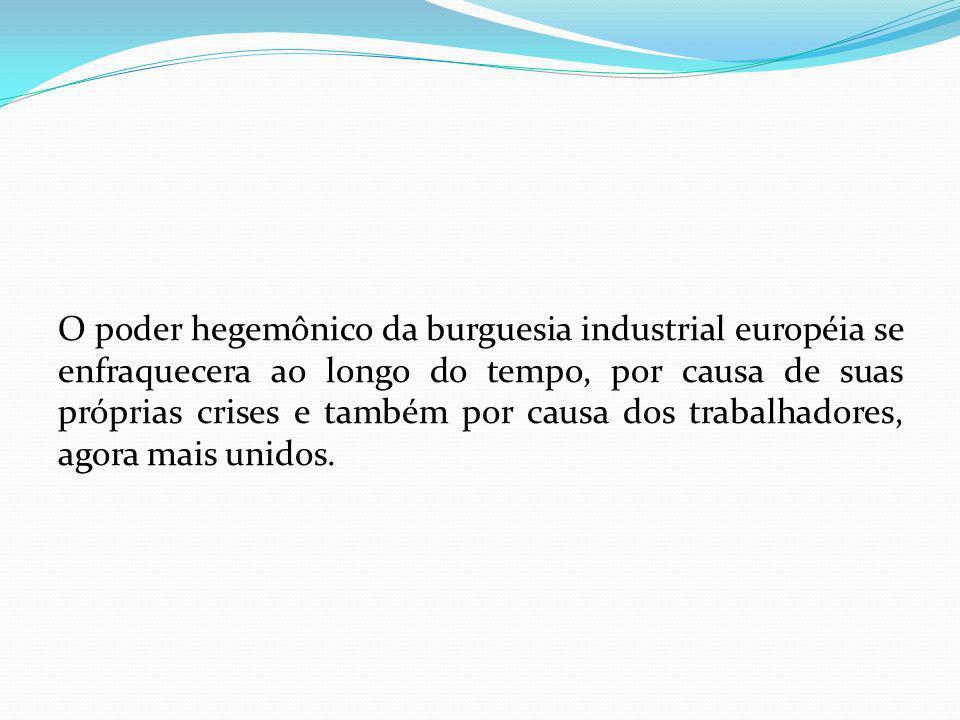 O poder hegemônico da burguesia industrial européia se enfraquecera ao longo do tempo, por causa de suas próprias crises e também por causa dos trabal
