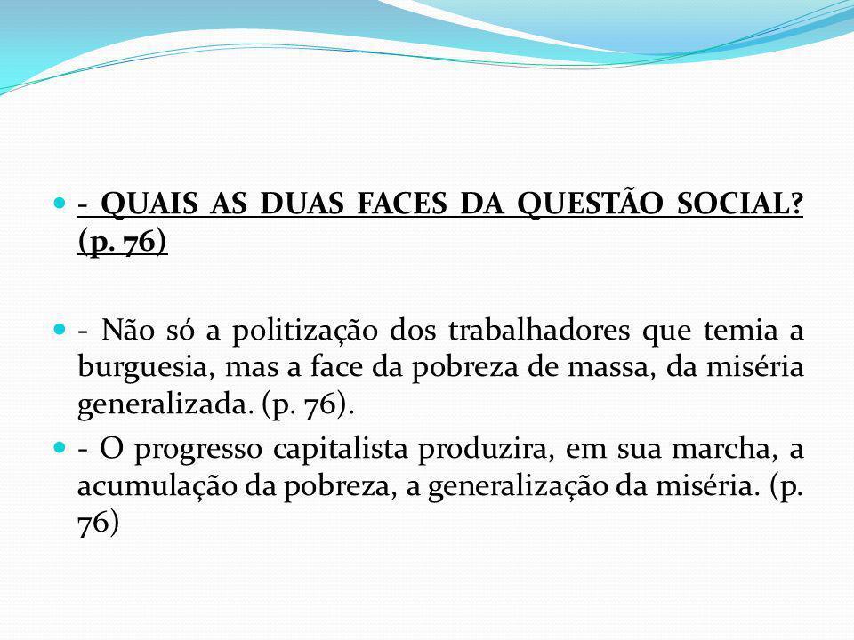 - QUAIS AS DUAS FACES DA QUESTÃO SOCIAL? (p. 76) - Não só a politização dos trabalhadores que temia a burguesia, mas a face da pobreza de massa, da mi
