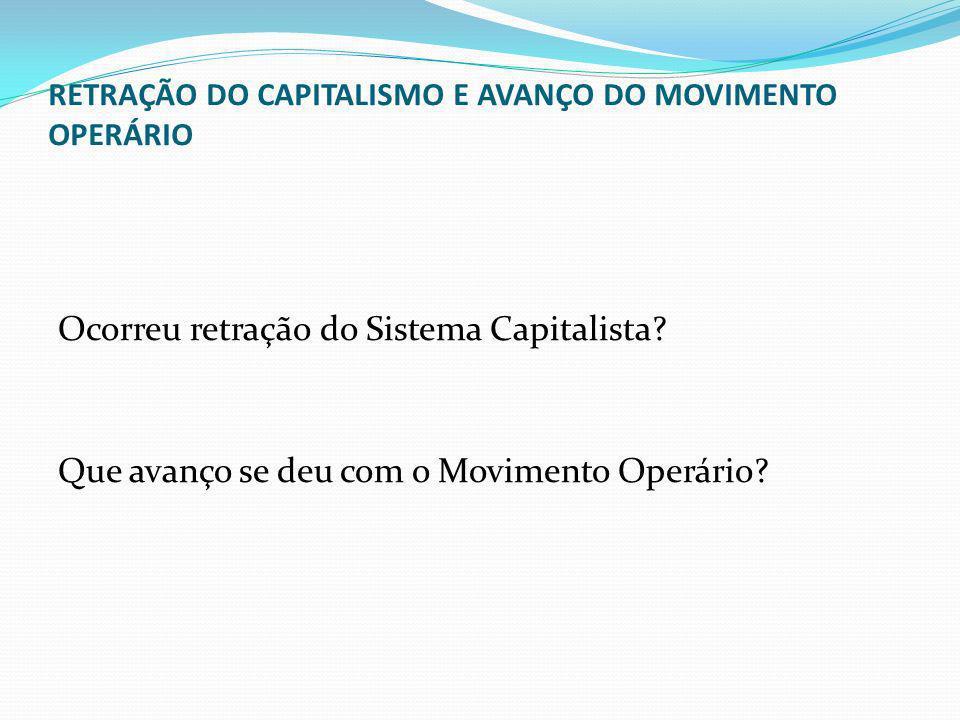 RETRAÇÃO DO CAPITALISMO E AVANÇO DO MOVIMENTO OPERÁRIO Ocorreu retração do Sistema Capitalista? Que avanço se deu com o Movimento Operário?