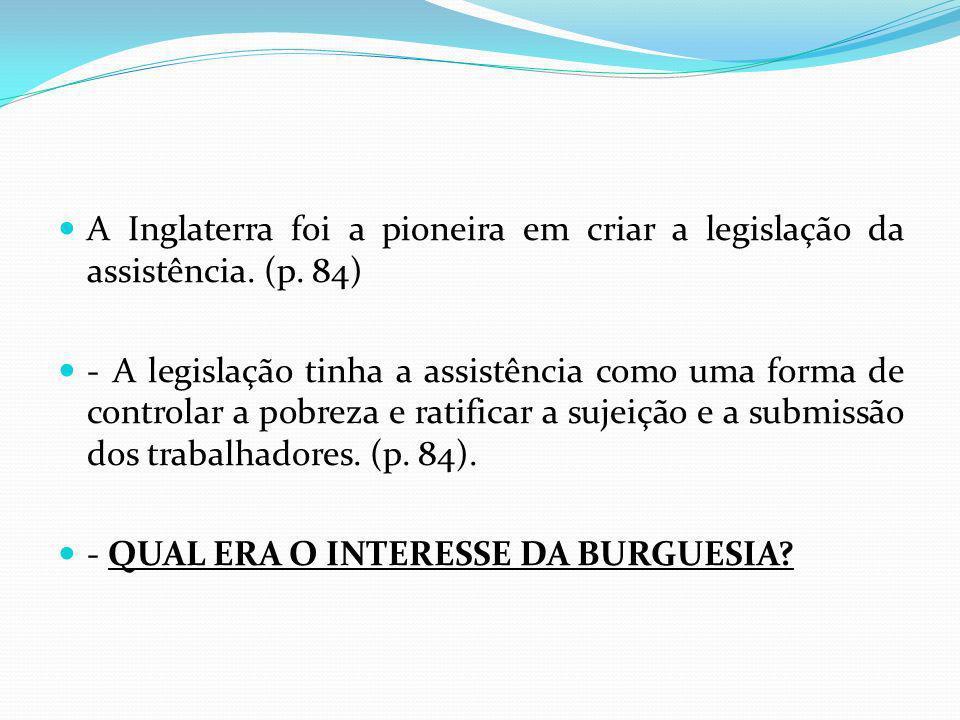 A Inglaterra foi a pioneira em criar a legislação da assistência. (p. 84) - A legislação tinha a assistência como uma forma de controlar a pobreza e r