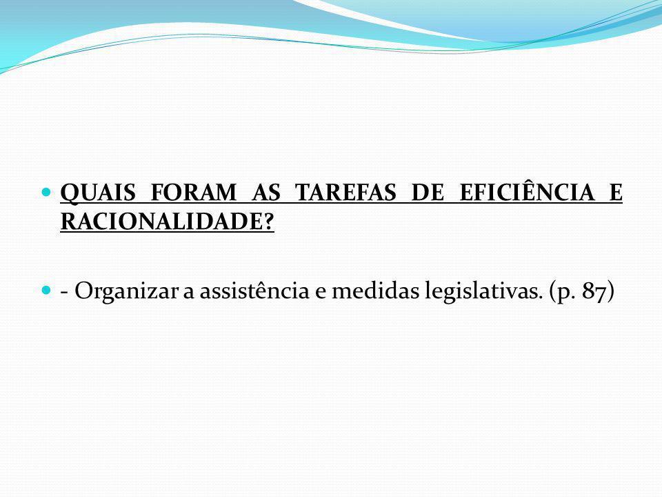 QUAIS FORAM AS TAREFAS DE EFICIÊNCIA E RACIONALIDADE? - Organizar a assistência e medidas legislativas. (p. 87)
