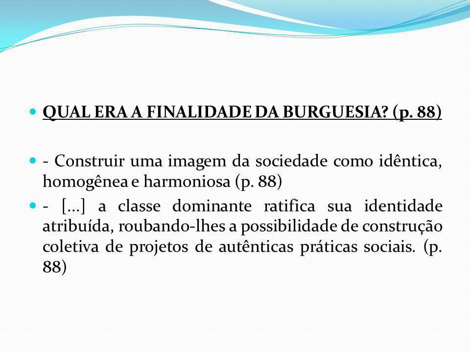 QUAL ERA A FINALIDADE DA BURGUESIA? (p. 88) - Construir uma imagem da sociedade como idêntica, homogênea e harmoniosa (p. 88) - [...] a classe dominan