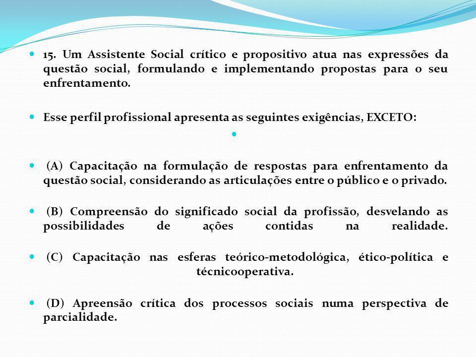 15. Um Assistente Social crítico e propositivo atua nas expressões da questão social, formulando e implementando propostas para o seu enfrentamento. E