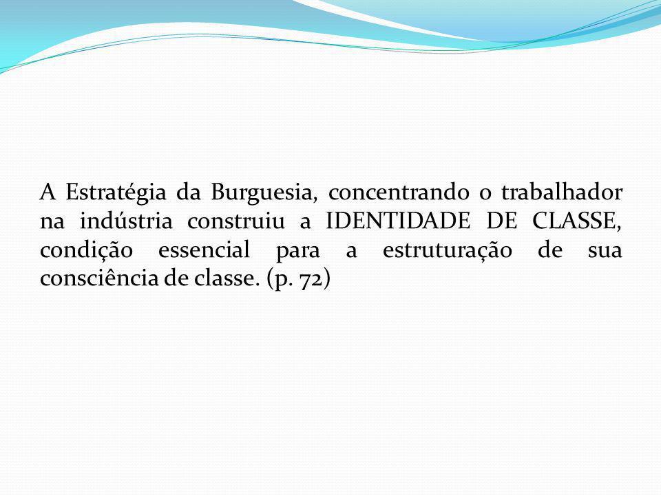 A Estratégia da Burguesia, concentrando o trabalhador na indústria construiu a IDENTIDADE DE CLASSE, condição essencial para a estruturação de sua con