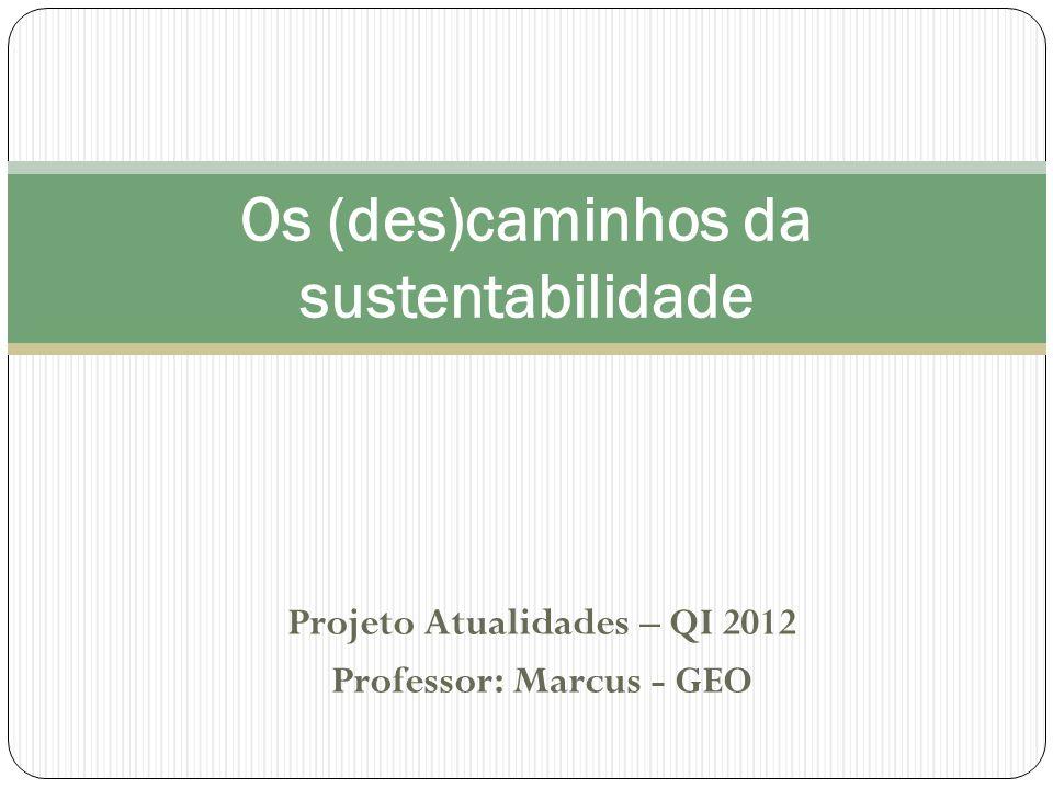 Projeto Atualidades – QI 2012 Professor: Marcus - GEO Os (des)caminhos da sustentabilidade