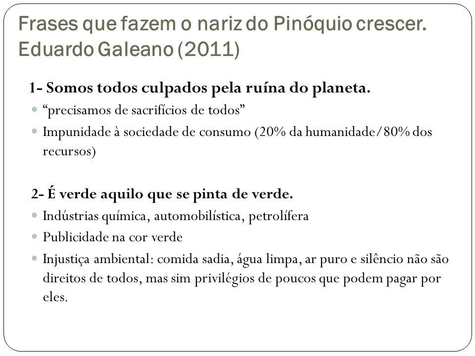 Frases que fazem o nariz do Pinóquio crescer. Eduardo Galeano (2011) 1- Somos todos culpados pela ruína do planeta. precisamos de sacrifícios de todos