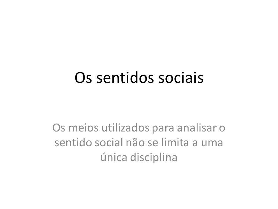 Os sentidos sociais Os meios utilizados para analisar o sentido social não se limita a uma única disciplina