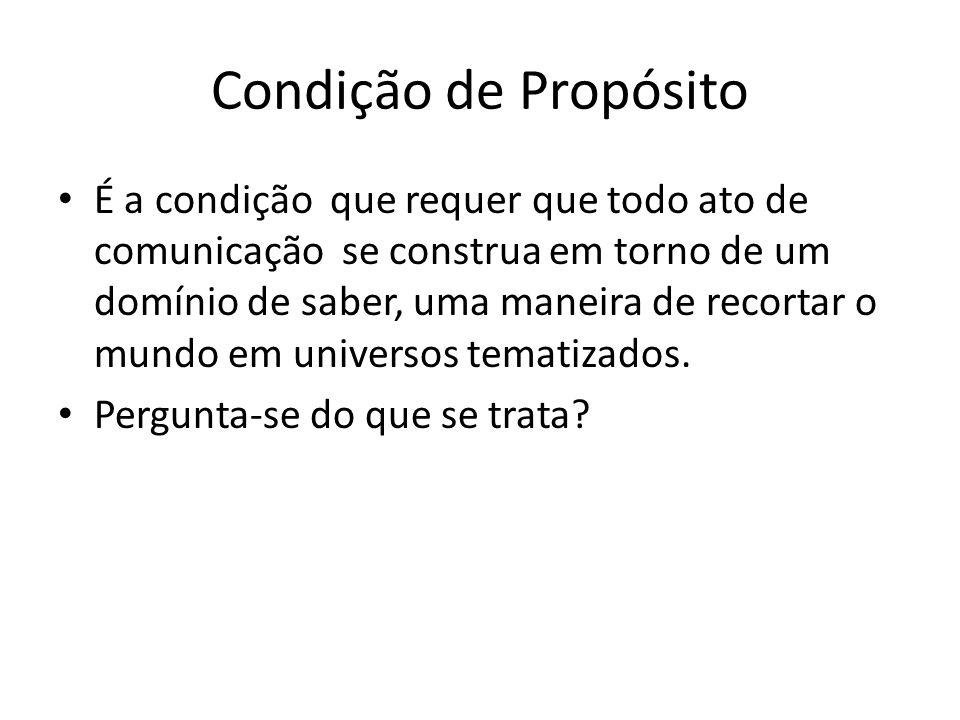 Condição de Propósito É a condição que requer que todo ato de comunicação se construa em torno de um domínio de saber, uma maneira de recortar o mundo em universos tematizados.
