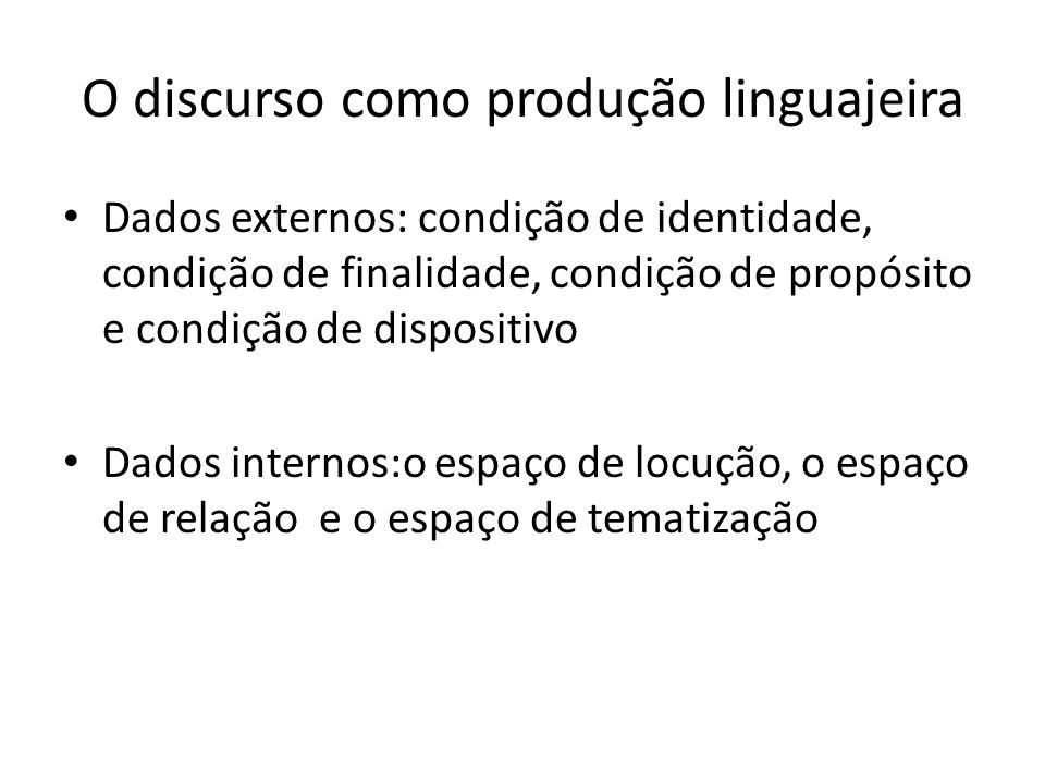 O discurso como produção linguajeira Dados externos: condição de identidade, condição de finalidade, condição de propósito e condição de dispositivo Dados internos:o espaço de locução, o espaço de relação e o espaço de tematização
