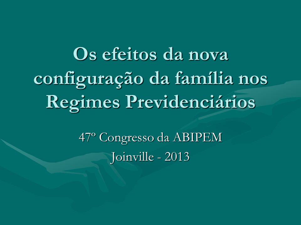 Os efeitos da nova configuração da família nos Regimes Previdenciários 47º Congresso da ABIPEM Joinville - 2013